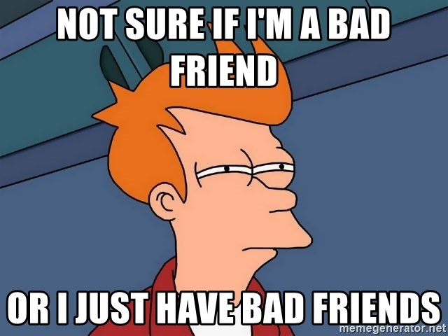 Futurama Fry - NOT SURE IF I'M A BAD FRIEND OR I JUST HAVE BAD FRIENDS