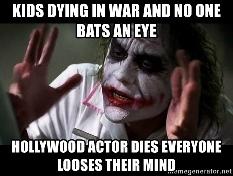 joker mind loss - Kids dying in war and no one bats an eye Hollywood Actor dies everyone looses their mind