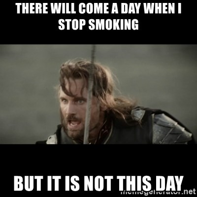 But it is not this Day ARAGORN - There will come a day when i stop smoking But it is not this day