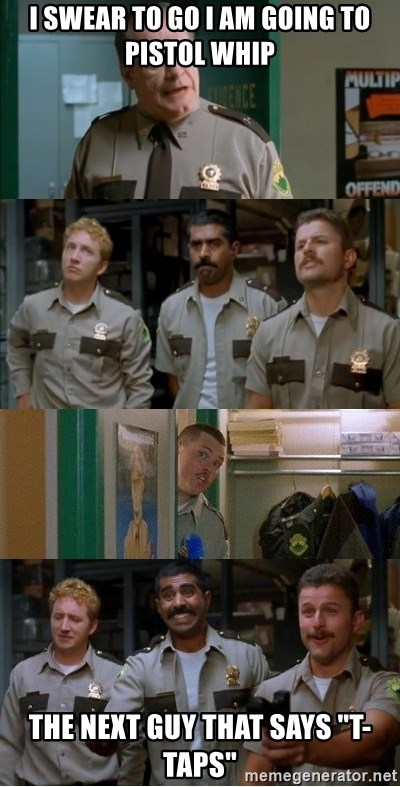 """Super Troopers Shenanigans - I swear to go I am going to pistol whip  the next guy that says """"T-Taps"""""""