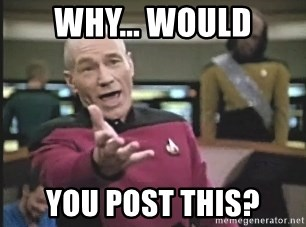 Picard Wtf - WHY... would you post this?
