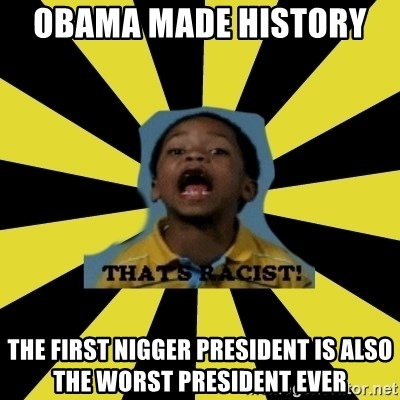 That's Racist - Obama made history   the first nigger president is also the worst president ever