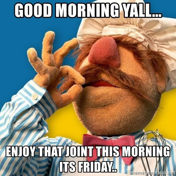 Good Morning Yall Enjoy That Joint This Morning Its Friday