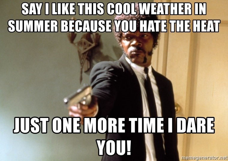 Samuel L Jackson - say i like this cool weather in summer because you hate the heat just one more time i dare you!