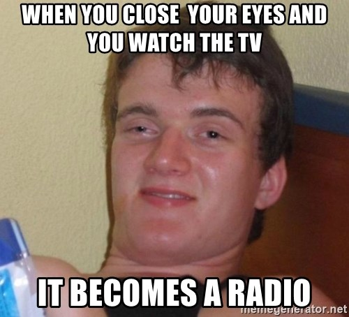 high/drunk guy - WHEN YOU CLOSE  YOUR EYES AND YOU WATCH THE TV IT BECOMES A RADIO
