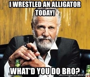 The Most Interesting Man In The World - i wrestled an alligator today! what'd you do bro?