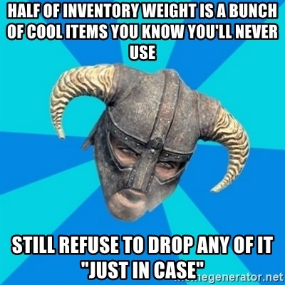 """skyrim stan - Half of inventory weight is a bunch of cool items you know you'll never use Still refuse to drop any of it """"just in case"""""""