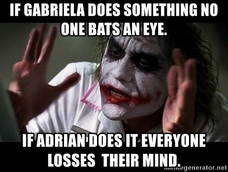 joker mind loss - If Gabriela does something no one bats an eye. if Adrian does it everyone losses  their mind.