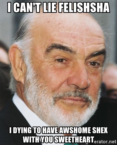 sean connery ftw - I can't lie felishsha  I dying to have awshome shex with you sweetheart