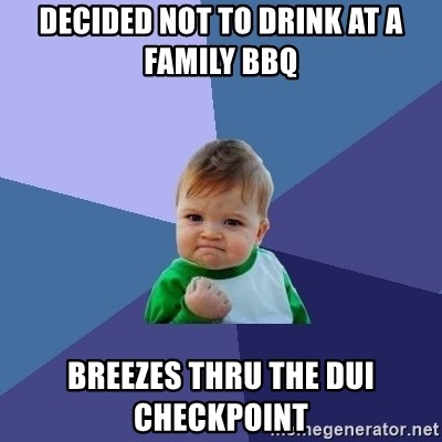 Success Kid - Decided Not to Drink at a Family BBQ Breezes thru the DUI checkpoint