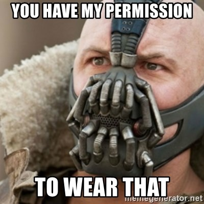 Bane - You have my permission  to wear that