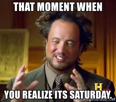 Ancient Aliens - That moment when  you realize its Saturday.