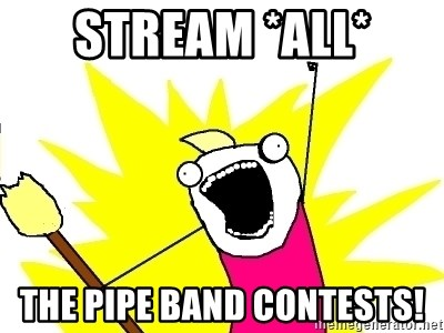 X ALL THE THINGS - Stream *all* the Pipe Band Contests!