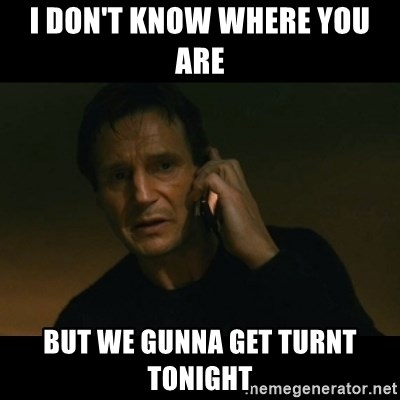 liam neeson taken - I don't know where you are  But we gunna get turnt tonight