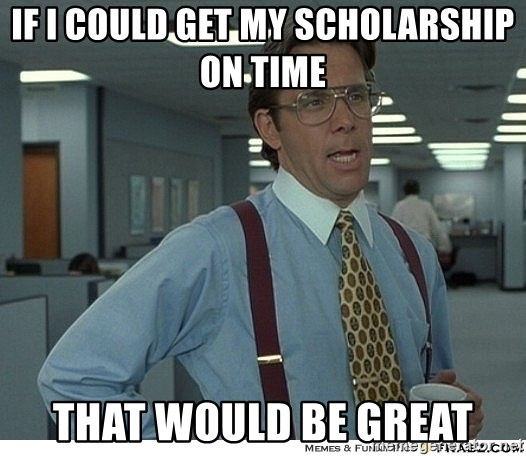 That would be great - If I could get my scholarship on time That would be great