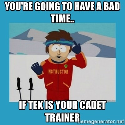 you're gonna have a bad time guy - You're going to have a bad time.. If Tek is your cadet trainer
