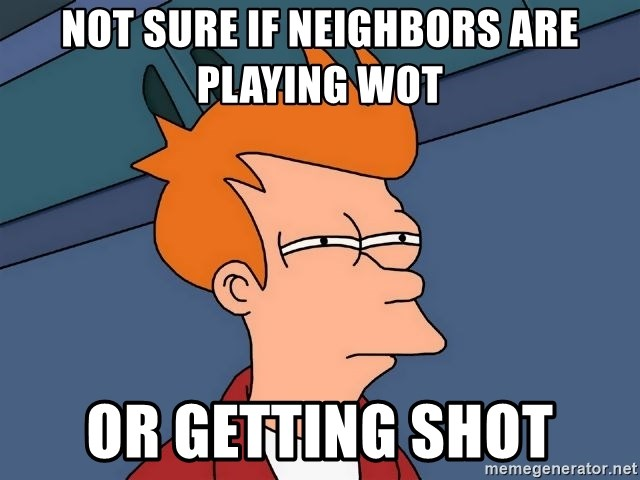 Futurama Fry - not sure if neighbors are playing wot  or getting shot