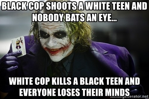 joker - black cop shoots a white teen and nobody bats an eye... white cop kills a black teen and everyone loses their minds