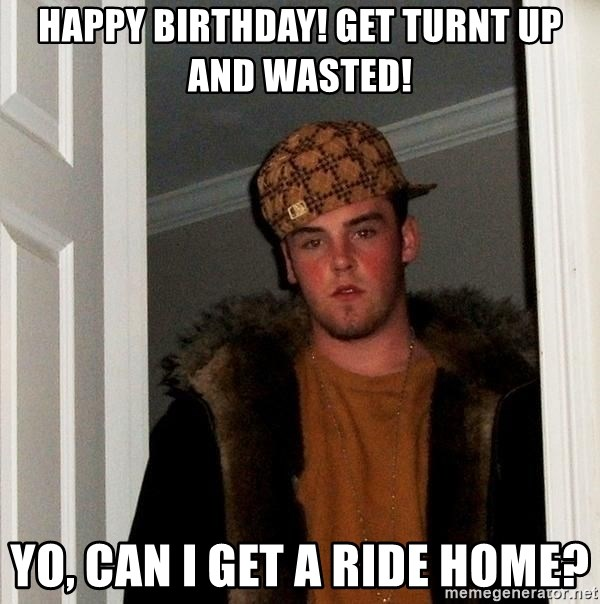 Scumbag Steve - HAPPY BIRTHDAY! GET TURNT UP AND WASTED! Yo, can I get a ride home?