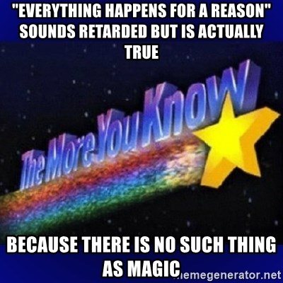 """The more you know - """"everything happens for a reason"""" sounds retarded but is actually true because there is no such thing as magic"""