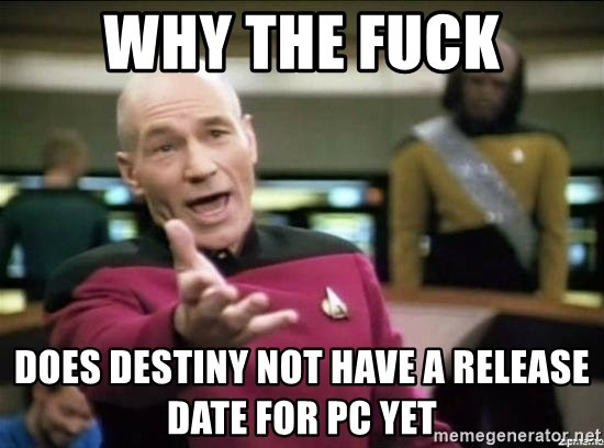 Why the fuck - WHY THE FUCK DOES DESTINY NOT HAVE A RELEASE DATE FOR PC YET