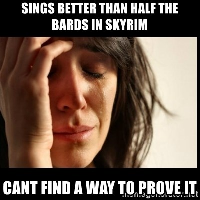 First World Problems - Sings better than half the bards in Skyrim Cant find a way to prove it