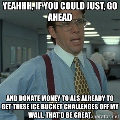 Office Space Boss - Yeahhh, if you could just, go ahead   and donate money to ALS already to get these ice bucket challenges off my wall, that'd be great.