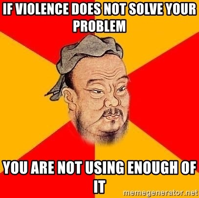 Chinese Proverb - if violence does not solve your problem you are not using enough of it