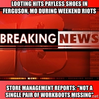 """This breaking news meme - Looting Hits Payless Shoes in ferguson, MO during weekend riots store management reports: """"Not a single pair of workboots missing"""""""