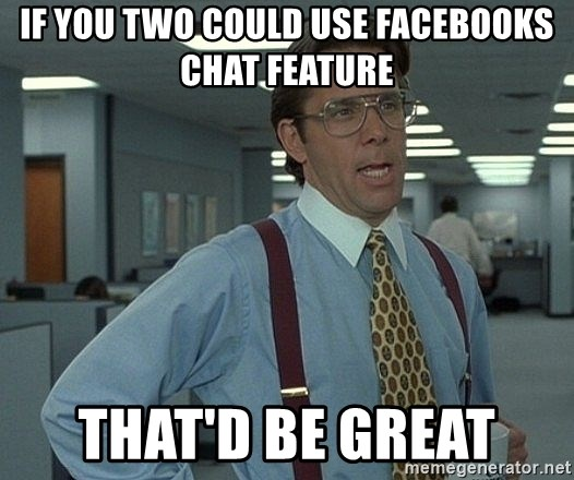 That'd be great guy - If you two could use facebooks chat feature that'd be great