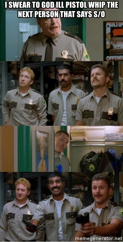 Super Troopers Shenanigans - I swear to god ill pistol whip the next person that says s/o
