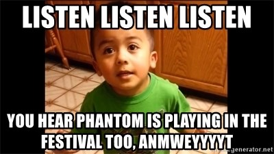LIsten Linda - listen listen listen you hear phantom is playing in the festival too, anmweyyyyt