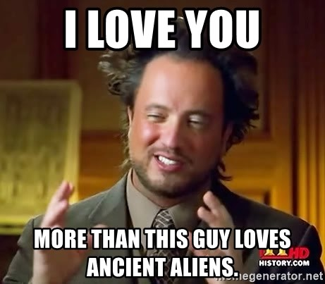 Ancient Aliens - I love you more than this guy loves ancient aliens.