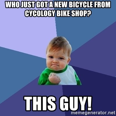 Success Kid - Who just got a new bicycle from Cycology Bike Shop? This Guy!