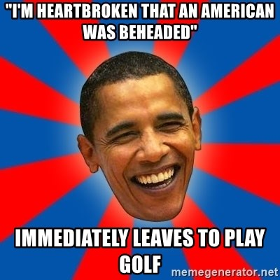 "Obama - ""i'm heartbroken that an american was beheaded"" immediately leaves to play golf"