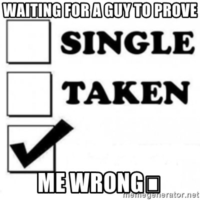 Waiting For A Guy To Prove Me Wrong Single Taken Checkbox Meme Generator I think this every time but you guys always prove me wrong. meme generator