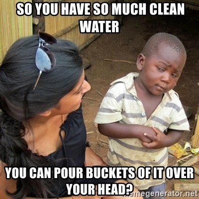 skeptical black kid -  so you have so much clean water you can pour buckets of it over your head?