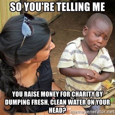 So You're Telling me - So you're telling me You raise money for charity by dumping fresh, clean water on your head?