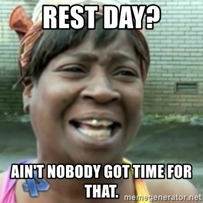 Ain't nobody got time fo dat so - Rest day? Ain't nobody got time for that.
