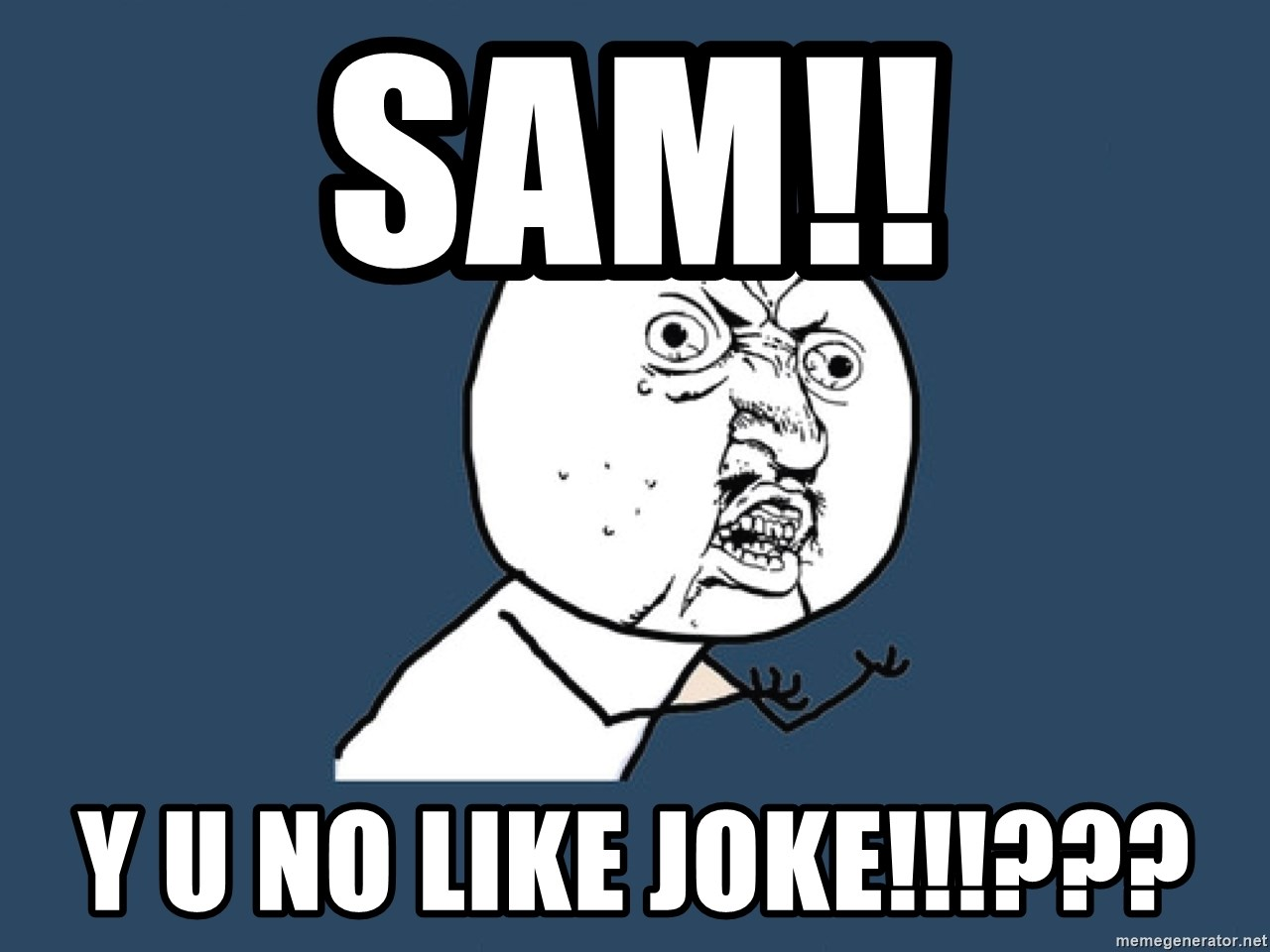 Y U No - SAM!! Y U NO LIKE JOKE!!!???