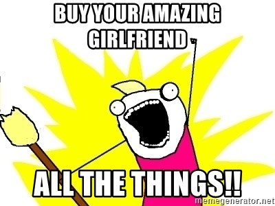 X ALL THE THINGS - Buy your amazing girlfriend All the things!!