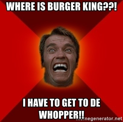 Angry Arnold - where is burger king??! I HAVE TO GET TO DE WHOPPER!!