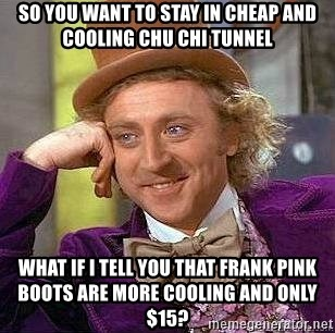Willy Wonka - SO YOU WANT TO STAY IN CHEAP AND COOLING CHU CHI TUNNEL WHAT IF I TELL YOU THAT FRANK PINK BOOTS ARE MORE COOLING AND ONLY $15?