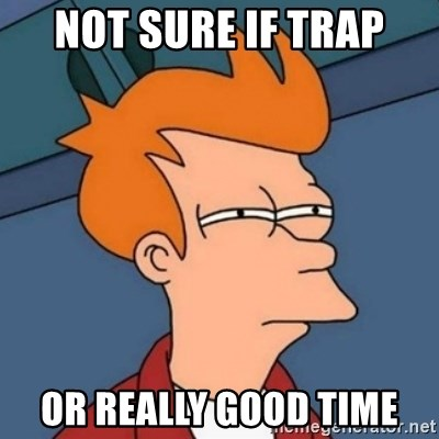 Not sure if troll - NOT SURE IF TRAP OR REALLY GOOD TIME