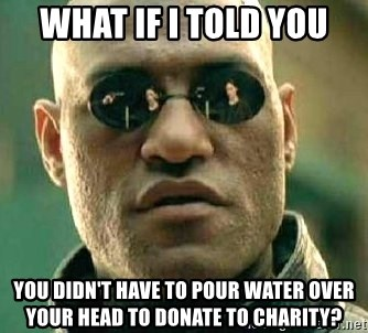 What if I told you / Matrix Morpheus - What if I told you You didn't have to pour water over your head to donate to charity?