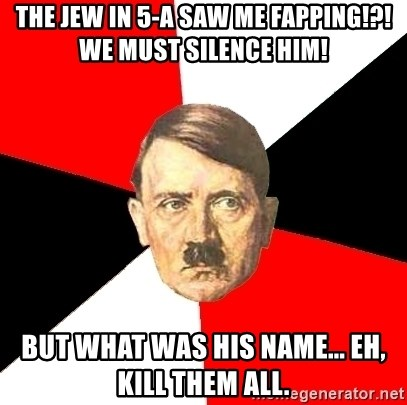 Advice Hitler - the jew in 5-a saw me fapping!?! we must silence him! but what was his name... eh, kill them all.