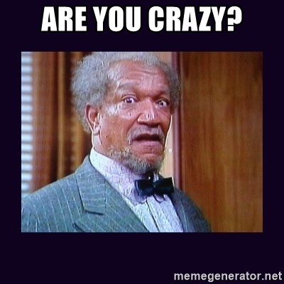 ARE YOU CRAZY? - fred sanford | Meme Generator