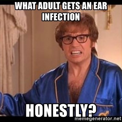 Honestly Austin Powers - What adult gets an ear infection Honestly?