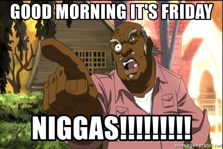 Good Morning Its Friday Niggas Uncle Ruckus Birthday