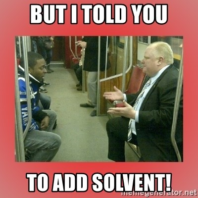 Rob Ford - But I told you to add solvent!
